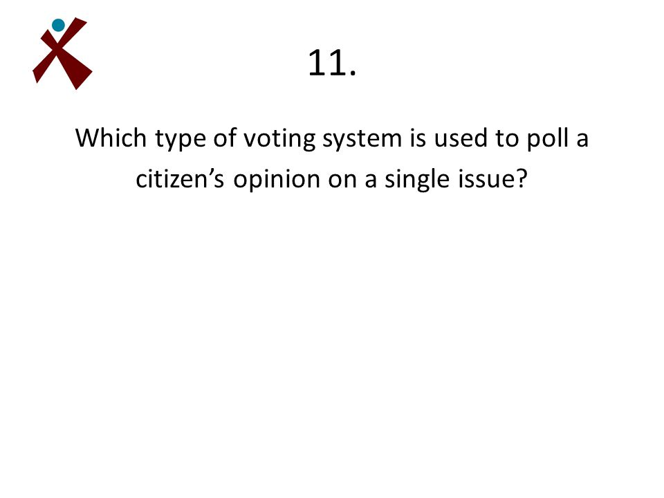 11. Which type of voting system is used to poll a citizen's opinion on a single issue