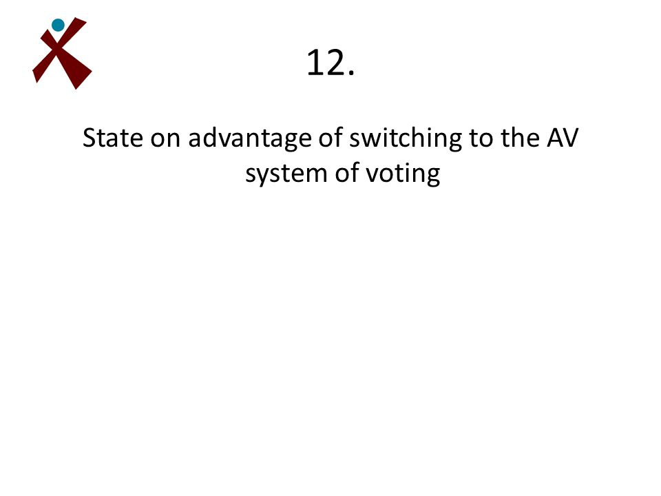 12. State on advantage of switching to the AV system of voting