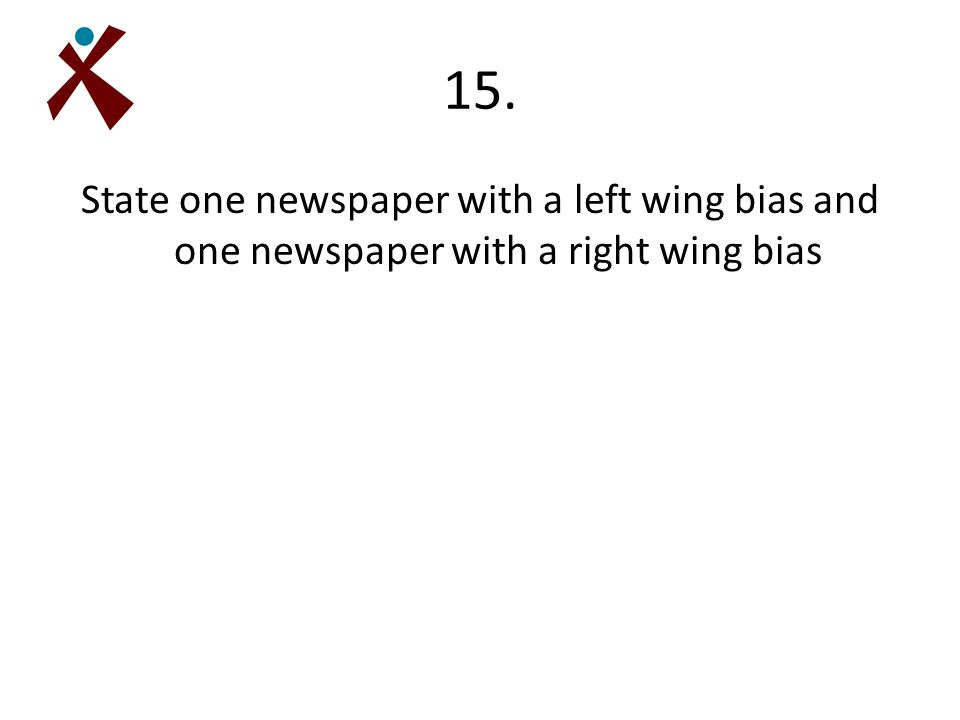 15. State one newspaper with a left wing bias and one newspaper with a right wing bias