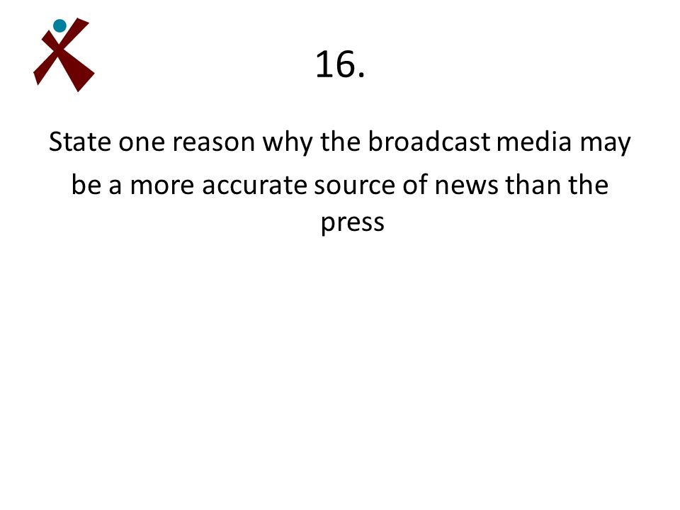 16. State one reason why the broadcast media may be a more accurate source of news than the press
