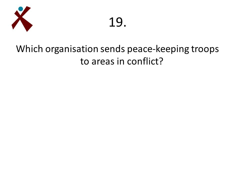 19. Which organisation sends peace-keeping troops to areas in conflict