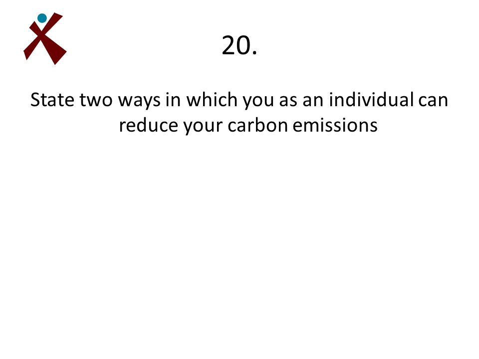20. State two ways in which you as an individual can reduce your carbon emissions