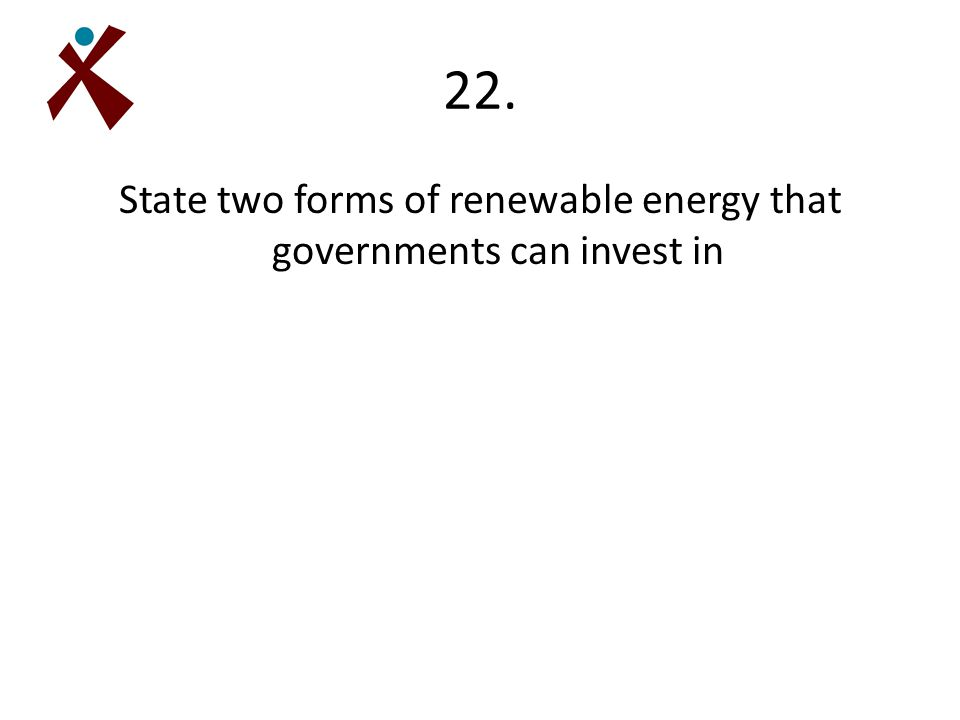 22. State two forms of renewable energy that governments can invest in