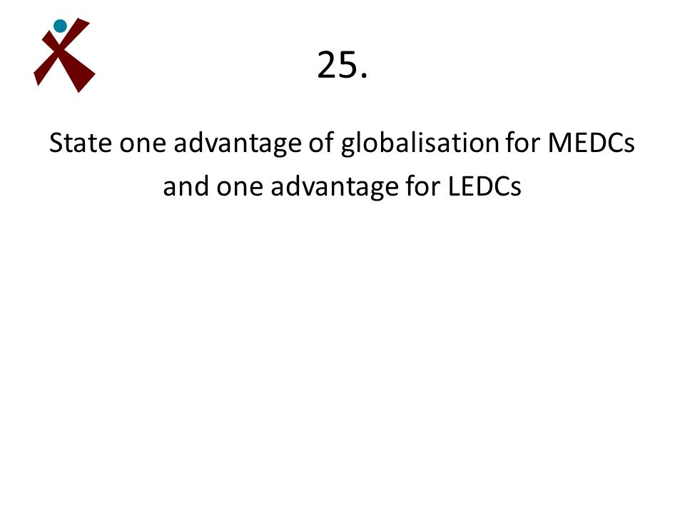 25. State one advantage of globalisation for MEDCs and one advantage for LEDCs