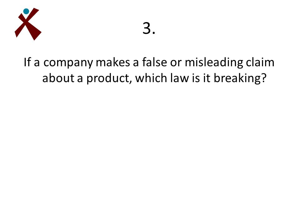 3. If a company makes a false or misleading claim about a product, which law is it breaking