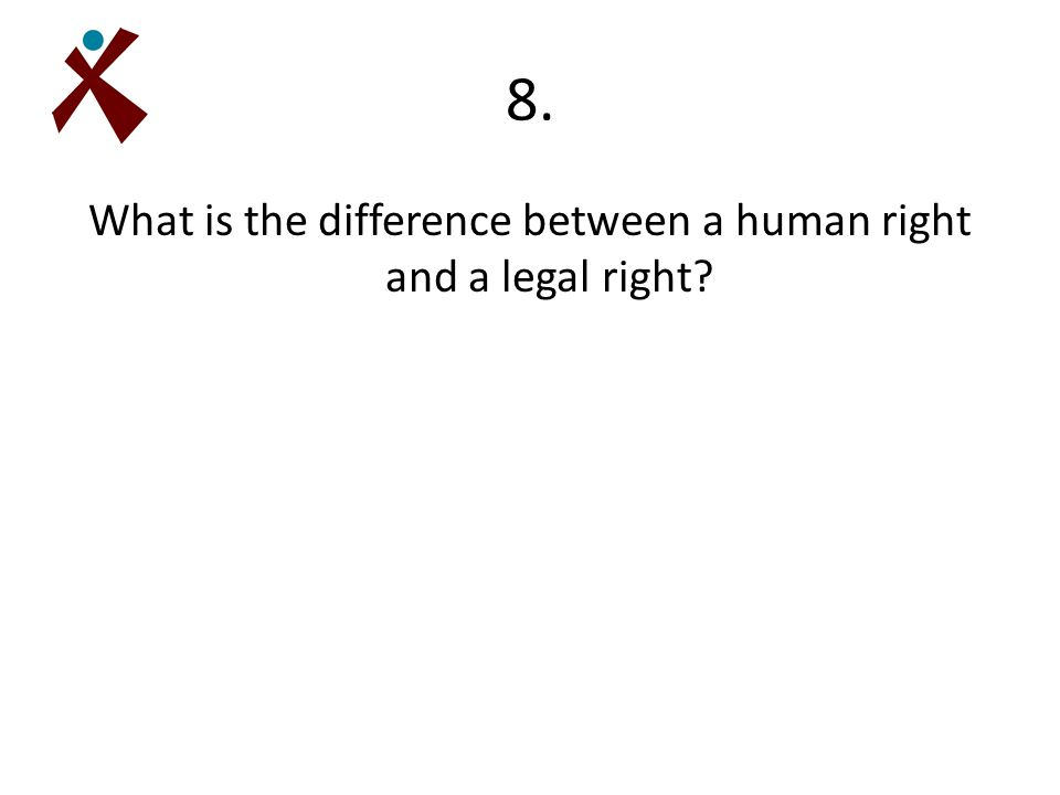 8. What is the difference between a human right and a legal right