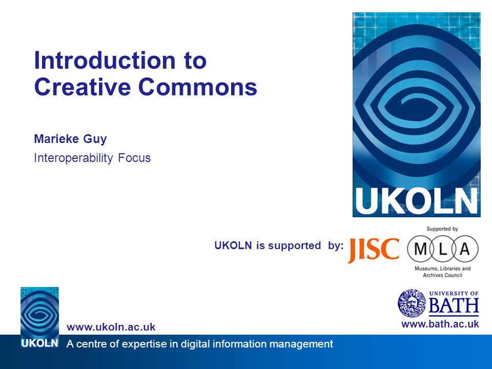 A centre of expertise in digital information management   UKOLN is supported by: Introduction to Creative Commons Marieke Guy Interoperability Focus