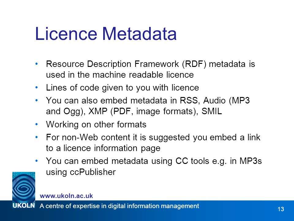 A centre of expertise in digital information management   13 Licence Metadata Resource Description Framework (RDF) metadata is used in the machine readable licence Lines of code given to you with licence You can also embed metadata in RSS, Audio (MP3 and Ogg), XMP (PDF, image formats), SMIL Working on other formats For non-Web content it is suggested you embed a link to a licence information page You can embed metadata using CC tools e.g.