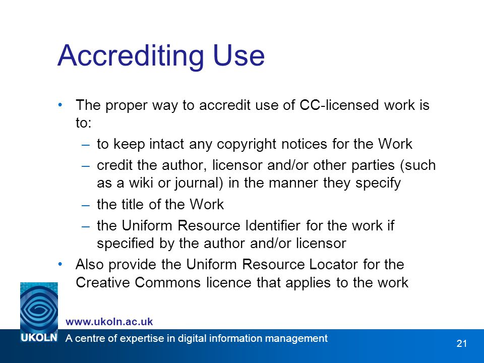 A centre of expertise in digital information management   21 Accrediting Use The proper way to accredit use of CC-licensed work is to: –to keep intact any copyright notices for the Work –credit the author, licensor and/or other parties (such as a wiki or journal) in the manner they specify –the title of the Work –the Uniform Resource Identifier for the work if specified by the author and/or licensor Also provide the Uniform Resource Locator for the Creative Commons licence that applies to the work