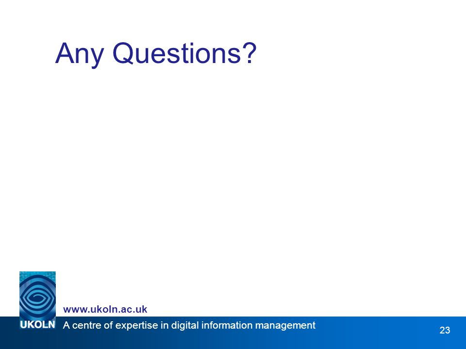 A centre of expertise in digital information management   23 Any Questions
