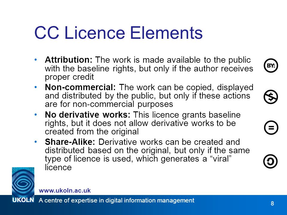 A centre of expertise in digital information management   8 CC Licence Elements Attribution: The work is made available to the public with the baseline rights, but only if the author receives proper credit Non-commercial: The work can be copied, displayed and distributed by the public, but only if these actions are for non-commercial purposes No derivative works: This licence grants baseline rights, but it does not allow derivative works to be created from the original Share-Alike: Derivative works can be created and distributed based on the original, but only if the same type of licence is used, which generates a viral licence