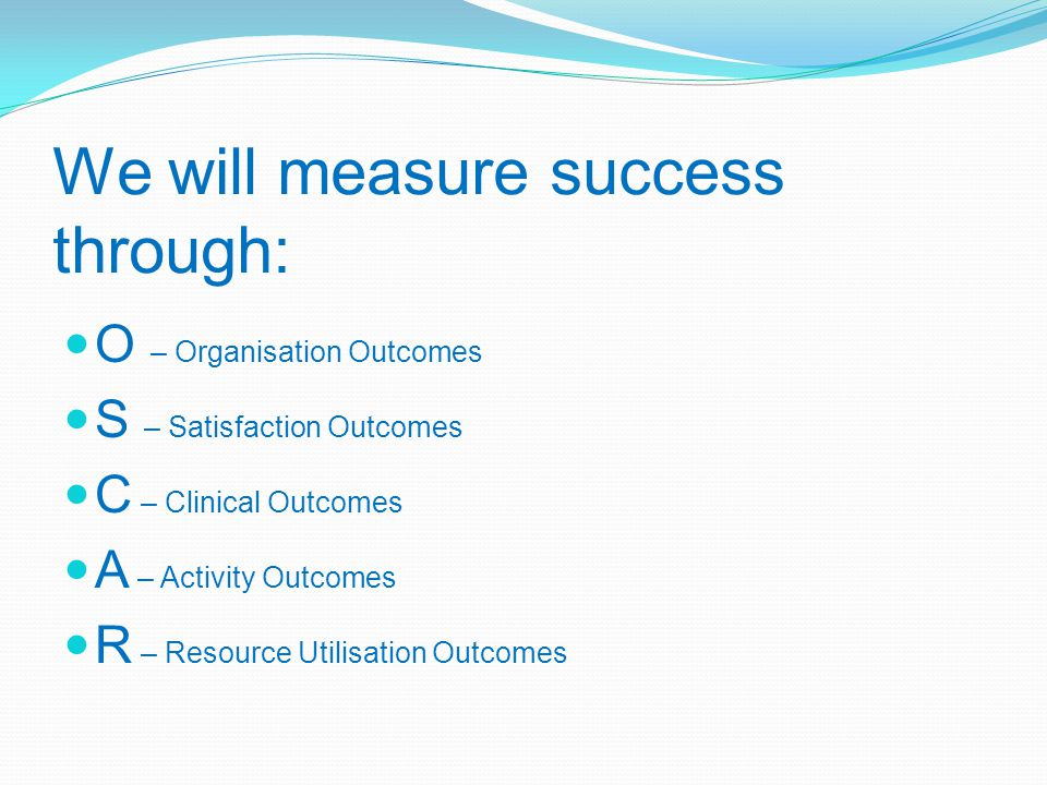 We will measure success through: O – Organisation Outcomes S – Satisfaction Outcomes C – Clinical Outcomes A – Activity Outcomes R – Resource Utilisation Outcomes