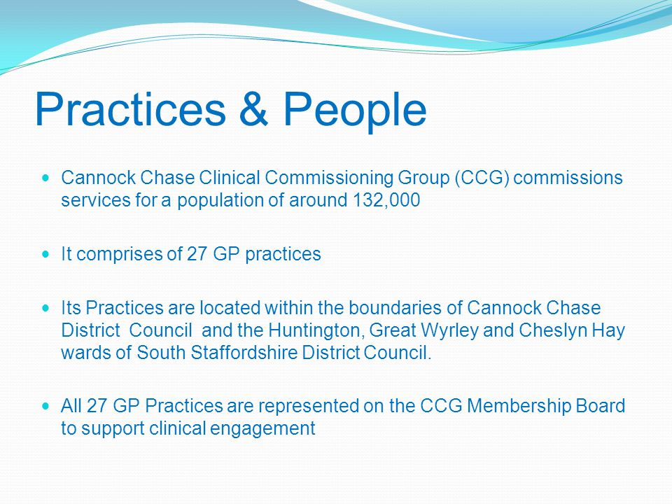 Practices & People Cannock Chase Clinical Commissioning Group (CCG) commissions services for a population of around 132,000 It comprises of 27 GP practices Its Practices are located within the boundaries of Cannock Chase District Council and the Huntington, Great Wyrley and Cheslyn Hay wards of South Staffordshire District Council.