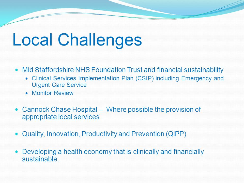 Local Challenges Mid Staffordshire NHS Foundation Trust and financial sustainability Clinical Services Implementation Plan (CSIP) including Emergency and Urgent Care Service Monitor Review Cannock Chase Hospital – Where possible the provision of appropriate local services Quality, Innovation, Productivity and Prevention (QiPP) Developing a health economy that is clinically and financially sustainable.