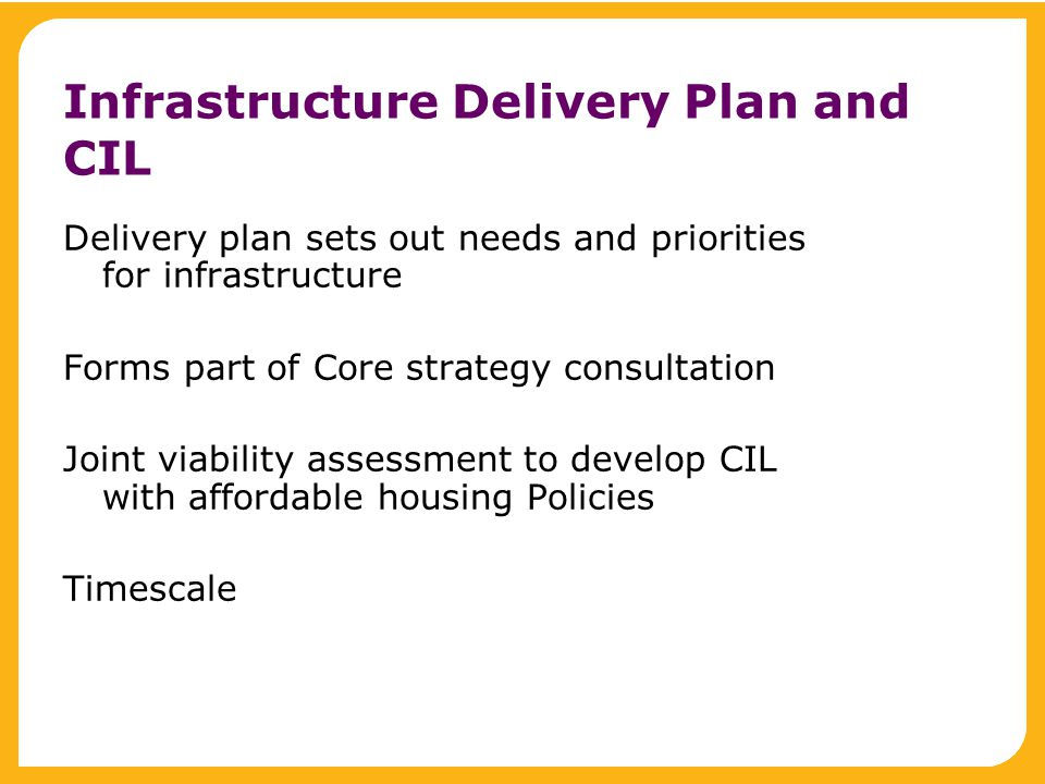 Infrastructure Delivery Plan and CIL Delivery plan sets out needs and priorities for infrastructure Forms part of Core strategy consultation Joint viability assessment to develop CIL with affordable housing Policies Timescale