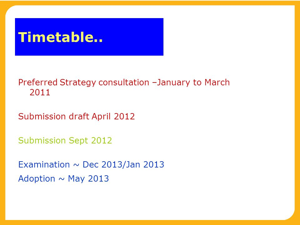 Timetable.. Preferred Strategy consultation –January to March 2011 Submission draft April 2012 Submission Sept 2012 Examination ~ Dec 2013/Jan 2013 Ad