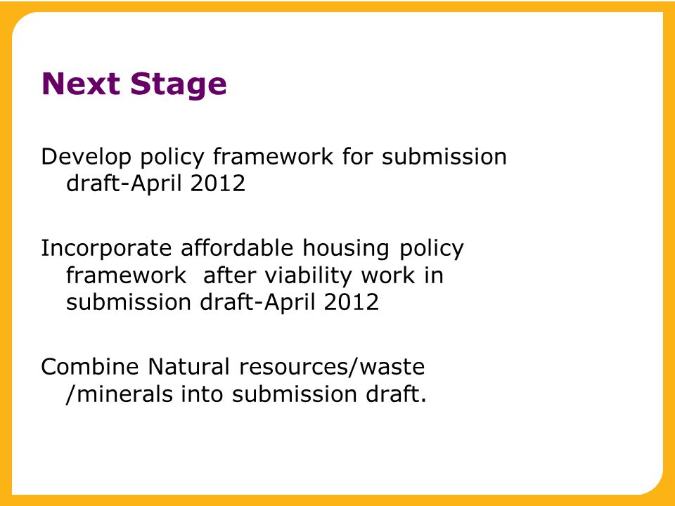 Next Stage Develop policy framework for submission draft-April 2012 Incorporate affordable housing policy framework after viability work in submission draft-April 2012 Combine Natural resources/waste /minerals into submission draft.