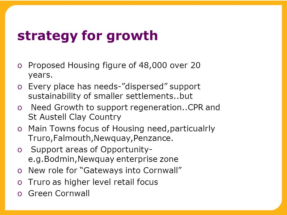 "strategy for growth oProposed Housing figure of 48,000 over 20 years. oEvery place has needs-""dispersed"" support sustainability of smaller settlements"
