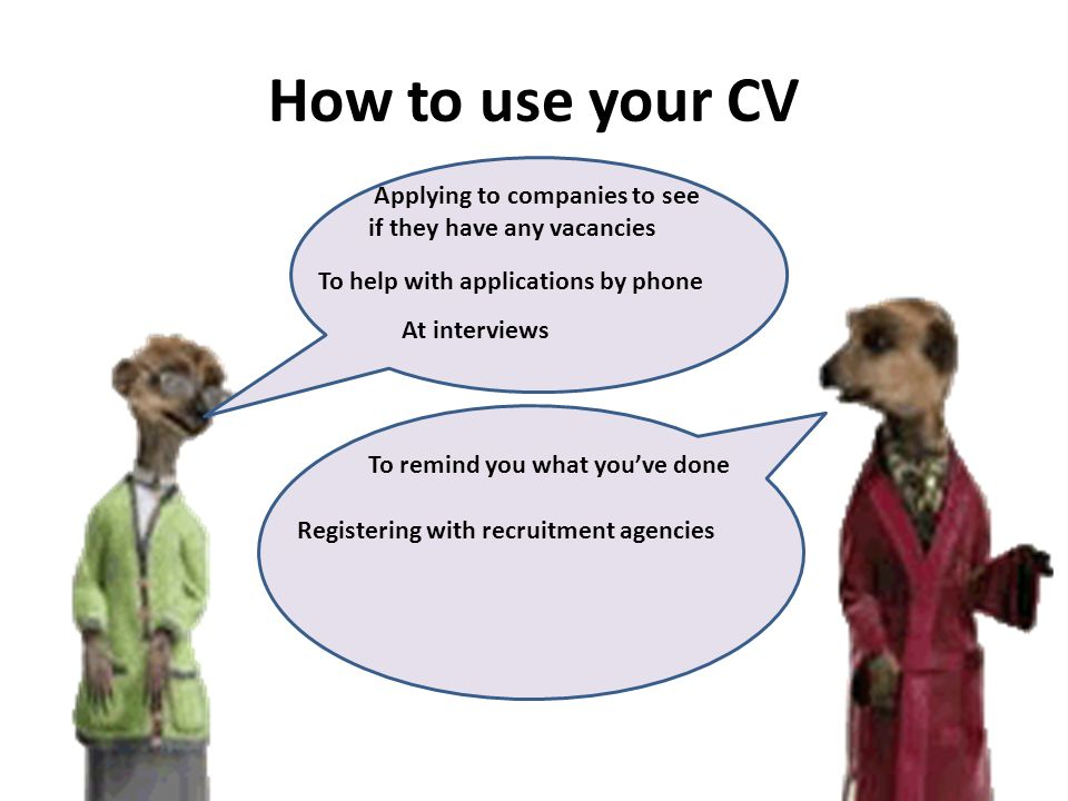 How to use your CV CV At interviews To help with applications by phone Registering with recruitment agencies To remind you what you've done Applying to companies to see if they have any vacancies