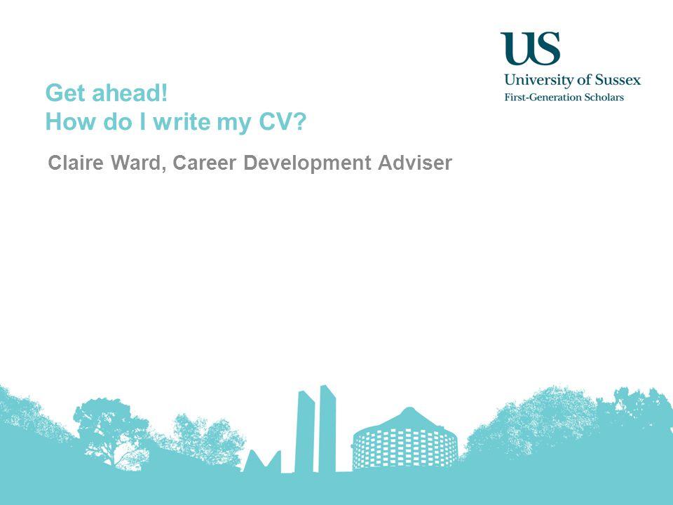 Get ahead! How do I write my CV Claire Ward, Career Development Adviser