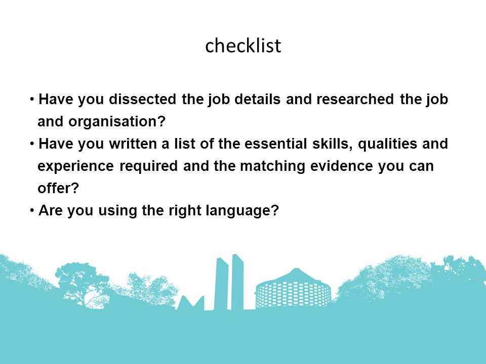 checklist Have you dissected the job details and researched the job and organisation.