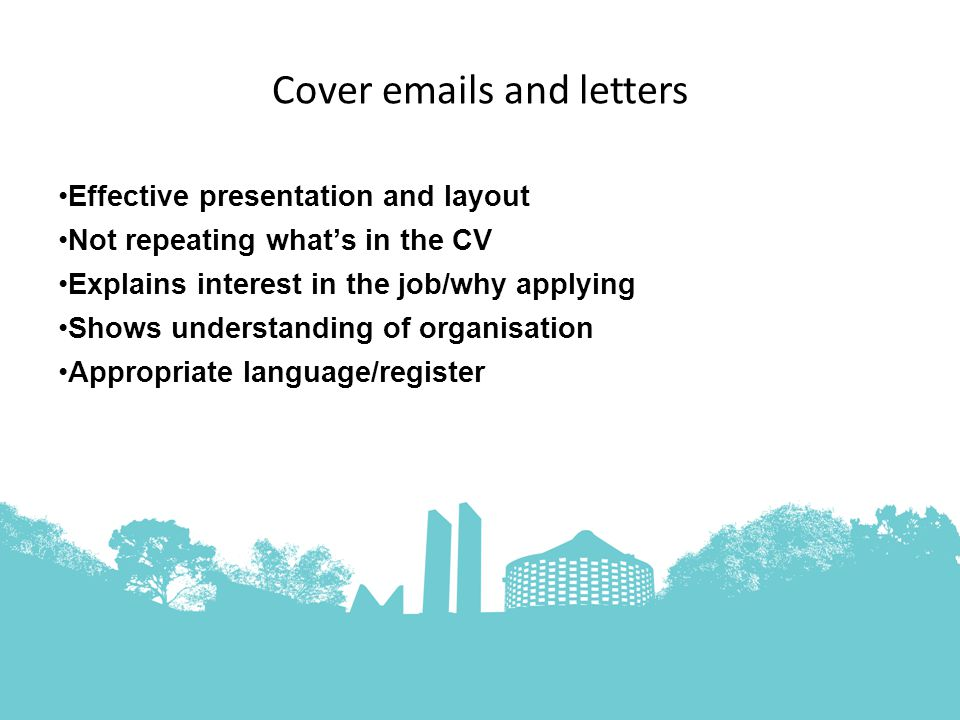 Cover  s and letters Effective presentation and layout Not repeating what's in the CV Explains interest in the job/why applying Shows understanding of organisation Appropriate language/register