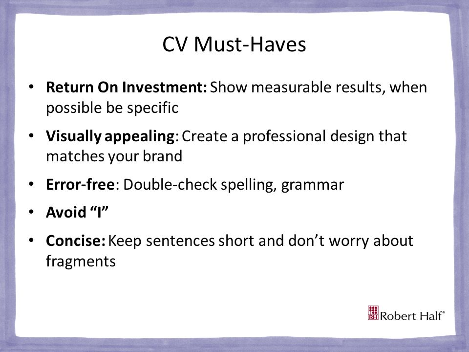 CV Must-Haves Return On Investment: Show measurable results, when possible be specific Visually appealing: Create a professional design that matches your brand Error-free: Double-check spelling, grammar Avoid I Concise: Keep sentences short and don't worry about fragments