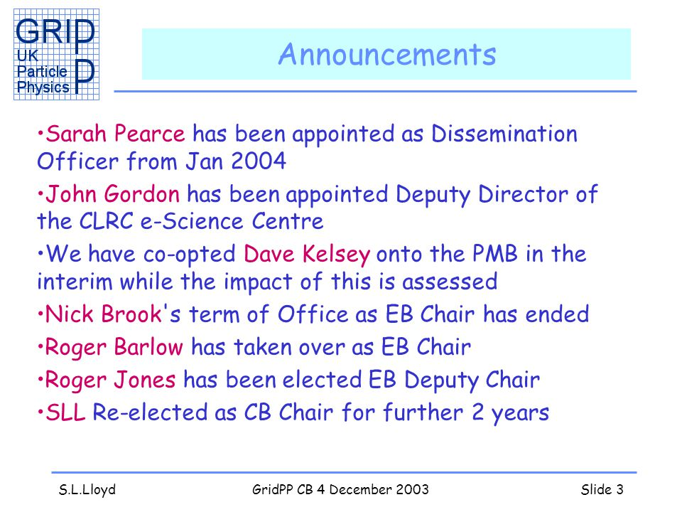 S.L.LloydGridPP CB 4 December 2003Slide 3 Announcements Sarah Pearce has been appointed as Dissemination Officer from Jan 2004 John Gordon has been appointed Deputy Director of the CLRC e-Science Centre We have co-opted Dave Kelsey onto the PMB in the interim while the impact of this is assessed Nick Brook s term of Office as EB Chair has ended Roger Barlow has taken over as EB Chair Roger Jones has been elected EB Deputy Chair SLL Re-elected as CB Chair for further 2 years