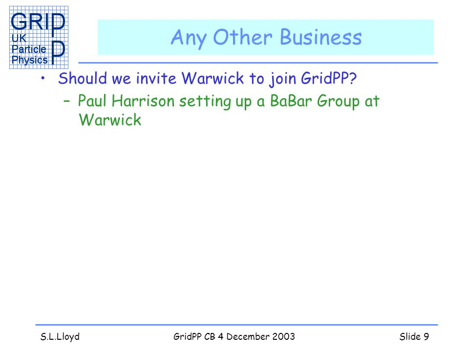 S.L.LloydGridPP CB 4 December 2003Slide 9 Any Other Business Should we invite Warwick to join GridPP.