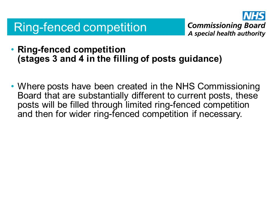 Ring-fenced competition Ring-fenced competition (stages 3 and 4 in the filling of posts guidance) Where posts have been created in the NHS Commissioning Board that are substantially different to current posts, these posts will be filled through limited ring-fenced competition and then for wider ring-fenced competition if necessary.
