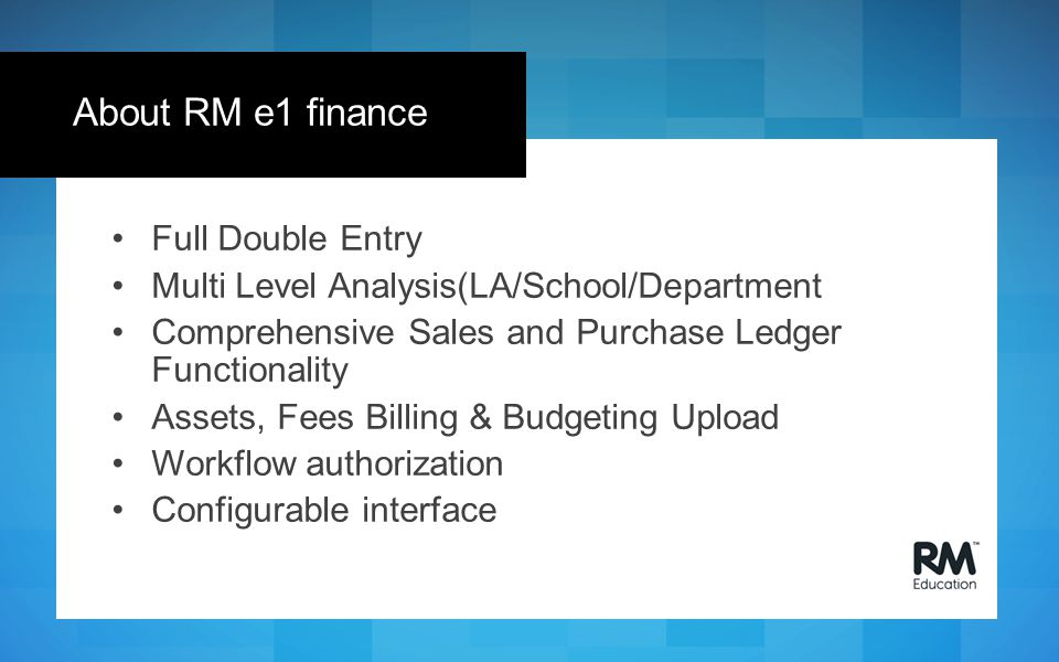 Full Double Entry Multi Level Analysis(LA/School/Department Comprehensive Sales and Purchase Ledger Functionality Assets, Fees Billing & Budgeting Upload Workflow authorization Configurable interface About RM e1 finance