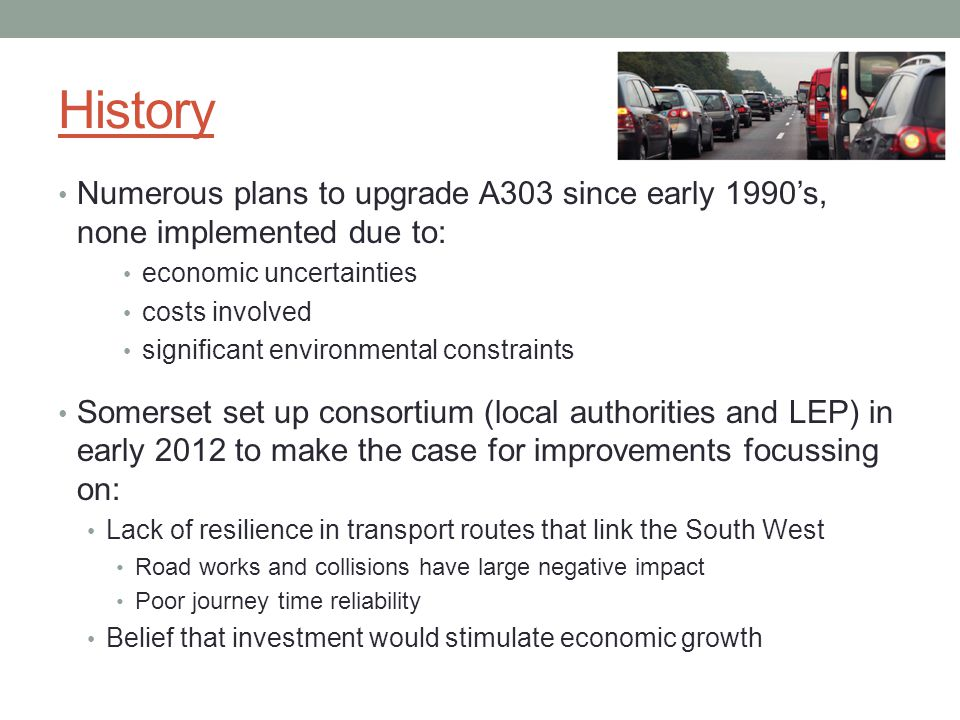 History Numerous plans to upgrade A303 since early 1990's, none implemented due to: economic uncertainties costs involved significant environmental constraints Somerset set up consortium (local authorities and LEP) in early 2012 to make the case for improvements focussing on: Lack of resilience in transport routes that link the South West Road works and collisions have large negative impact Poor journey time reliability Belief that investment would stimulate economic growth