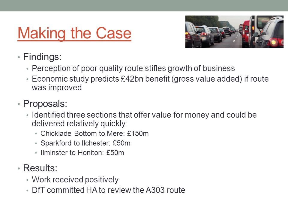 Making the Case Findings: Perception of poor quality route stifles growth of business Economic study predicts £42bn benefit (gross value added) if route was improved Proposals: Identified three sections that offer value for money and could be delivered relatively quickly: Chicklade Bottom to Mere: £150m Sparkford to Ilchester: £50m Ilminster to Honiton: £50m Results: Work received positively DfT committed HA to review the A303 route