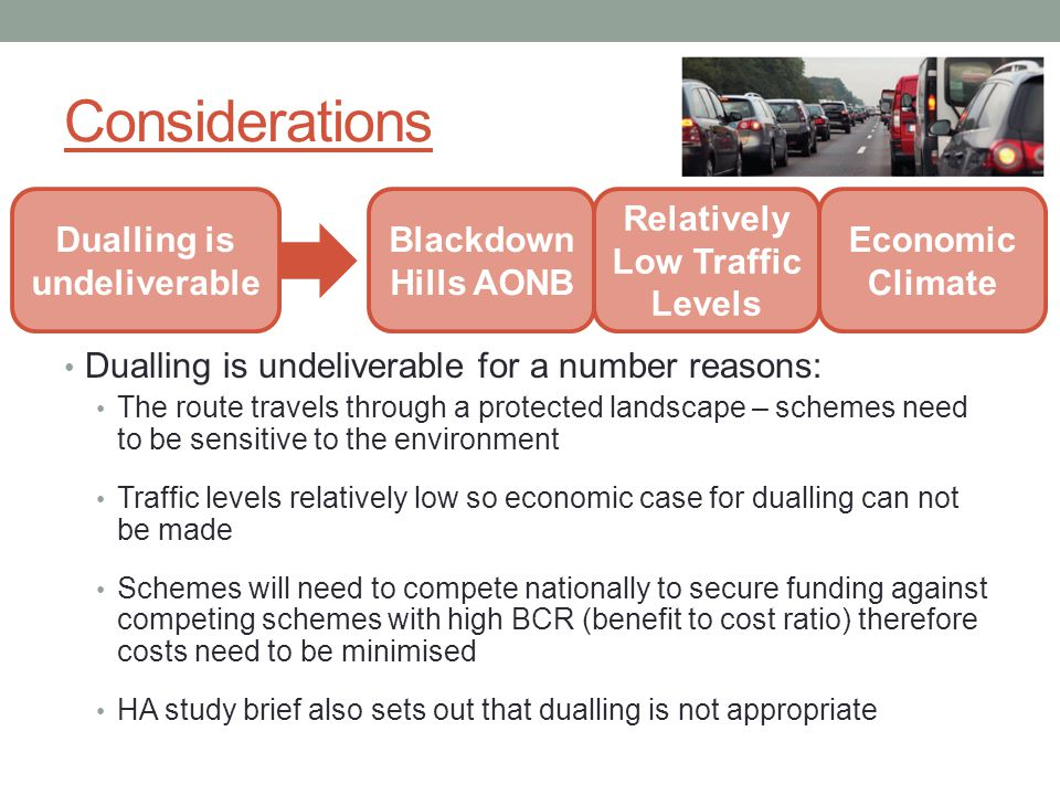 Considerations Dualling is undeliverable for a number reasons: The route travels through a protected landscape – schemes need to be sensitive to the environment Traffic levels relatively low so economic case for dualling can not be made Schemes will need to compete nationally to secure funding against competing schemes with high BCR (benefit to cost ratio) therefore costs need to be minimised HA study brief also sets out that dualling is not appropriate Dualling is undeliverable Blackdown Hills AONB Relatively Low Traffic Levels Economic Climate