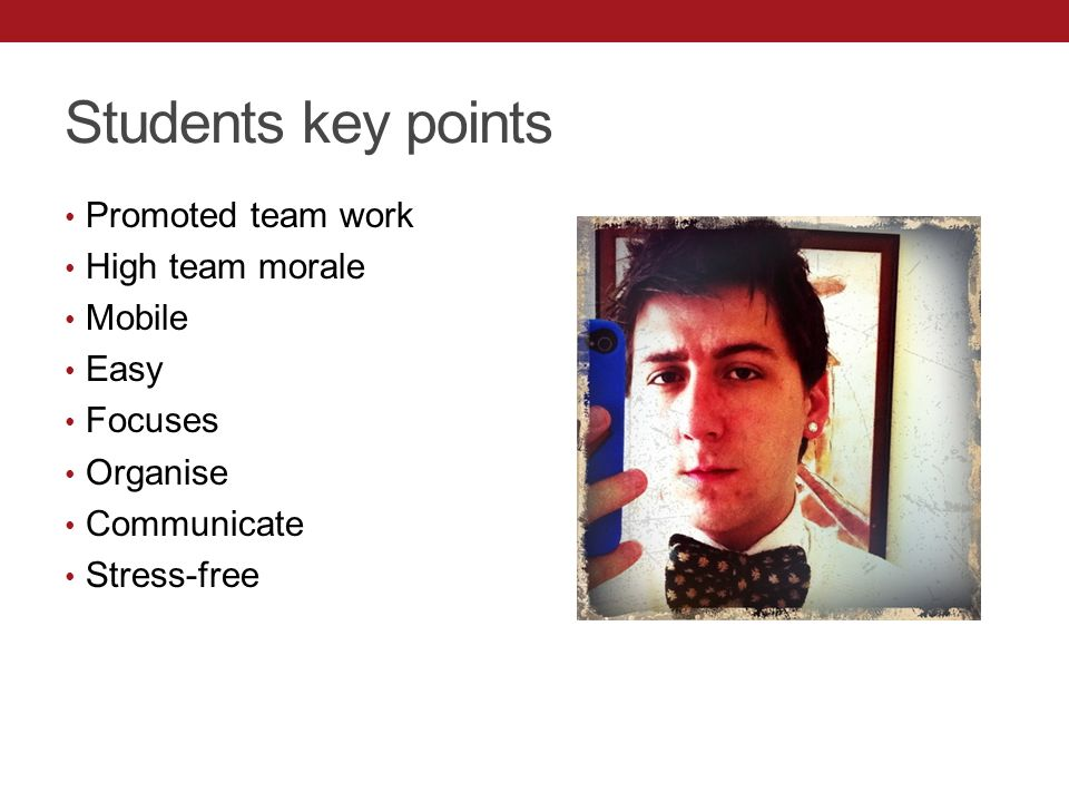 Students key points Promoted team work High team morale Mobile Easy Focuses Organise Communicate Stress-free