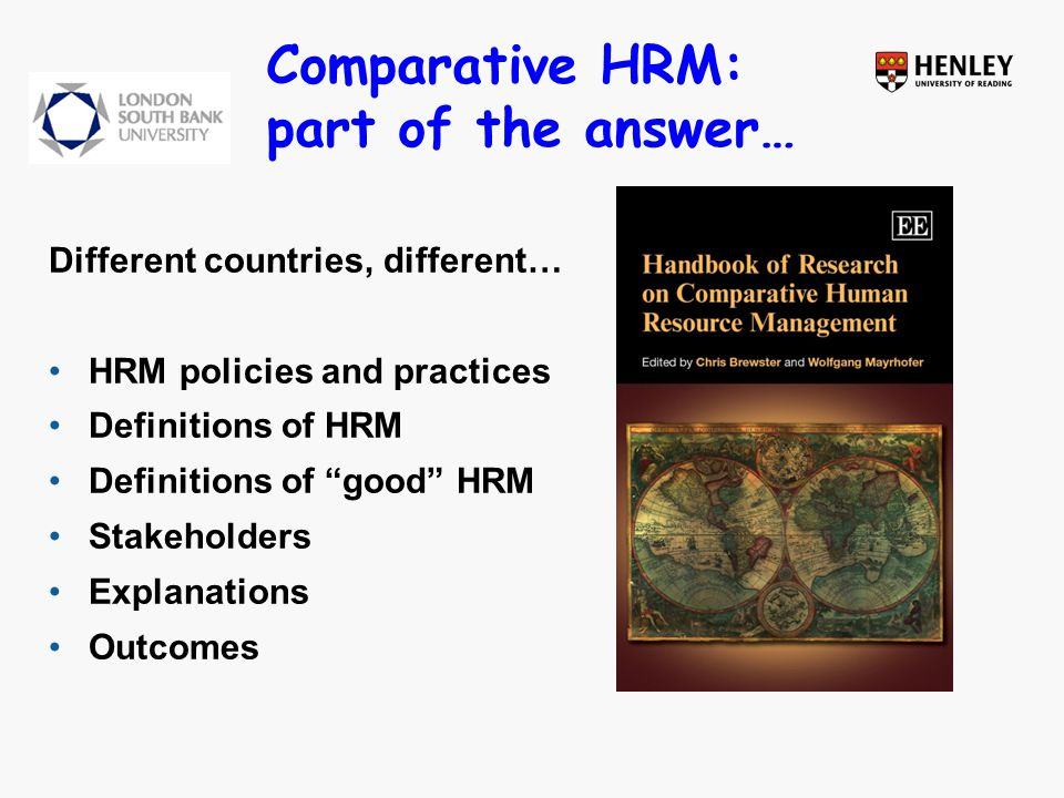 Comparative HRM: part of the answer… Different countries, different… HRM policies and practices Definitions of HRM Definitions of good HRM Stakeholders Explanations Outcomes