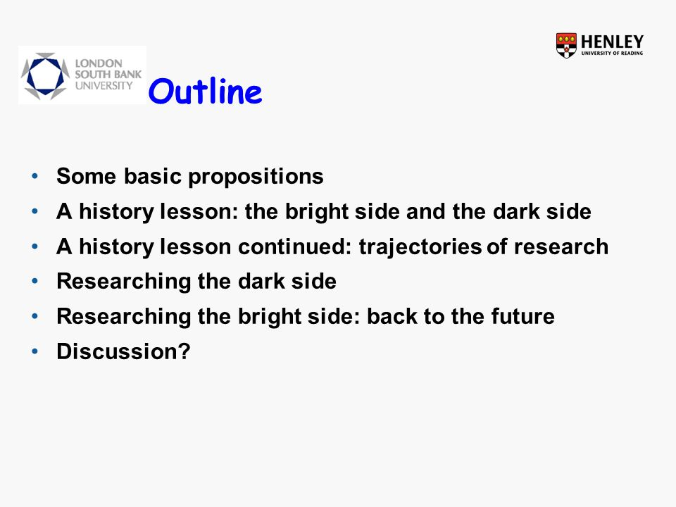 Outline Some basic propositions A history lesson: the bright side and the dark side A history lesson continued: trajectories of research Researching the dark side Researching the bright side: back to the future Discussion