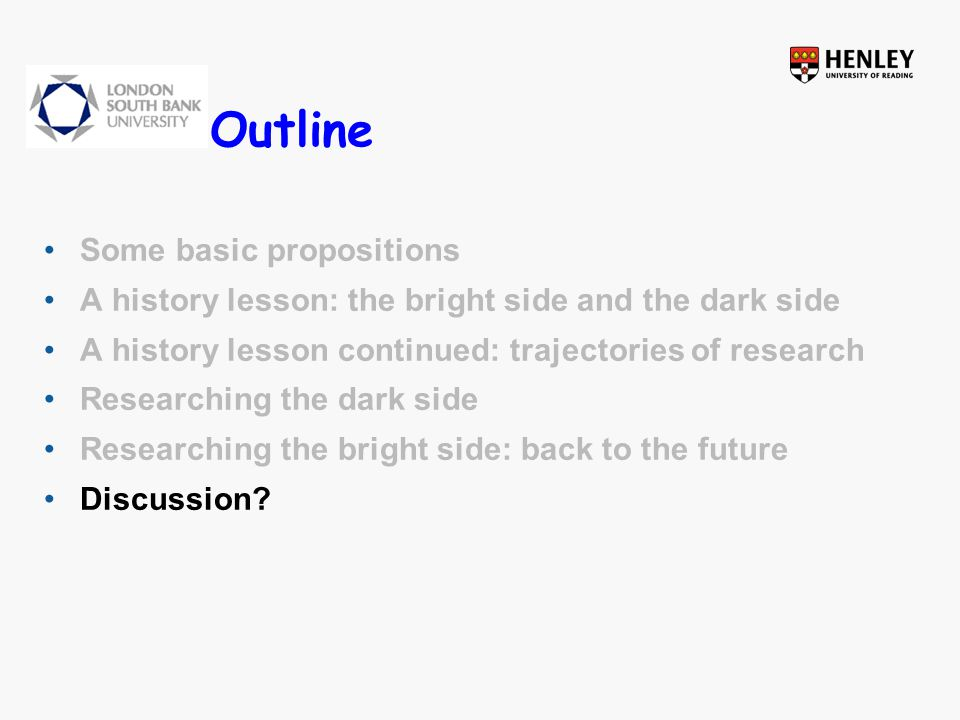 Outline Some basic propositions A history lesson: the bright side and the dark side A history lesson continued: trajectories of research Researching the dark side Researching the bright side: back to the future Discussion?