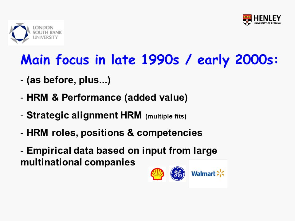 2000s onwards - (as before, plus...) - Critiques of mainstream SHRM approaches -managerialism (Delbridge & Keenoy, 2010) -focus on happy few – talents, management, expats (Keegan & Boselie, 2006) -lack of attention to downside of HPWS (Kroon et al., 2009) - Growing attention for the employee perspective (blending OB and HRM insights) -OB rigor and HRM contextuality (Wright & Boswell, 2002) -institutional context (Brewster, 1999; Paauwe, 2009 ) - Managers and voice (Burris, 2012) - Application of advanced methods and techniques (including multilevel analysis)