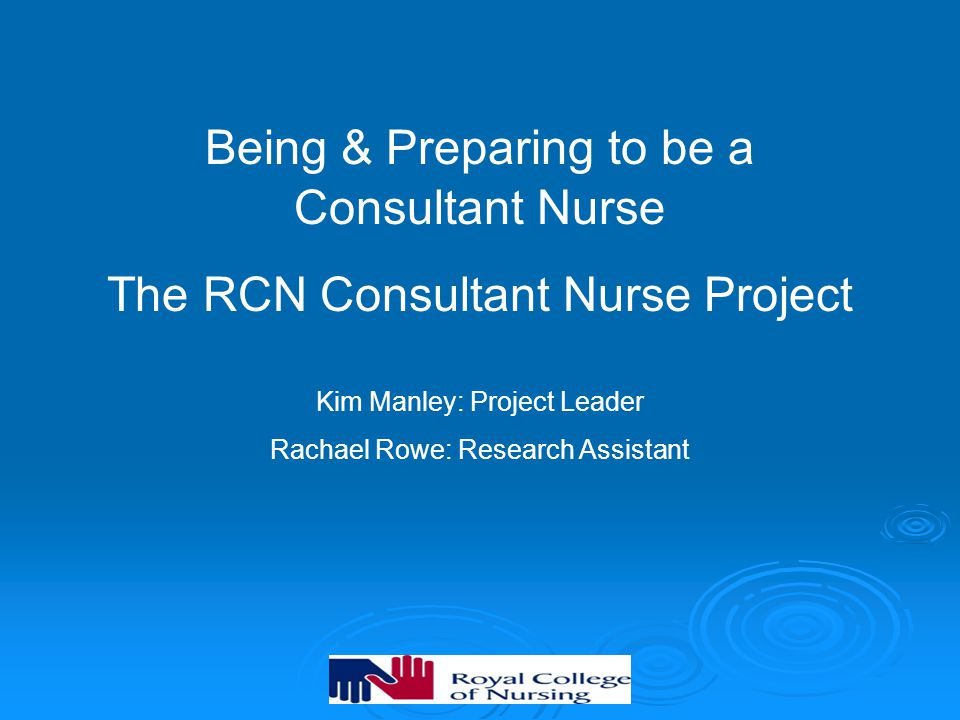 Being & Preparing to be a Consultant Nurse The RCN Consultant Nurse Project Kim Manley: Project Leader Rachael Rowe: Research Assistant