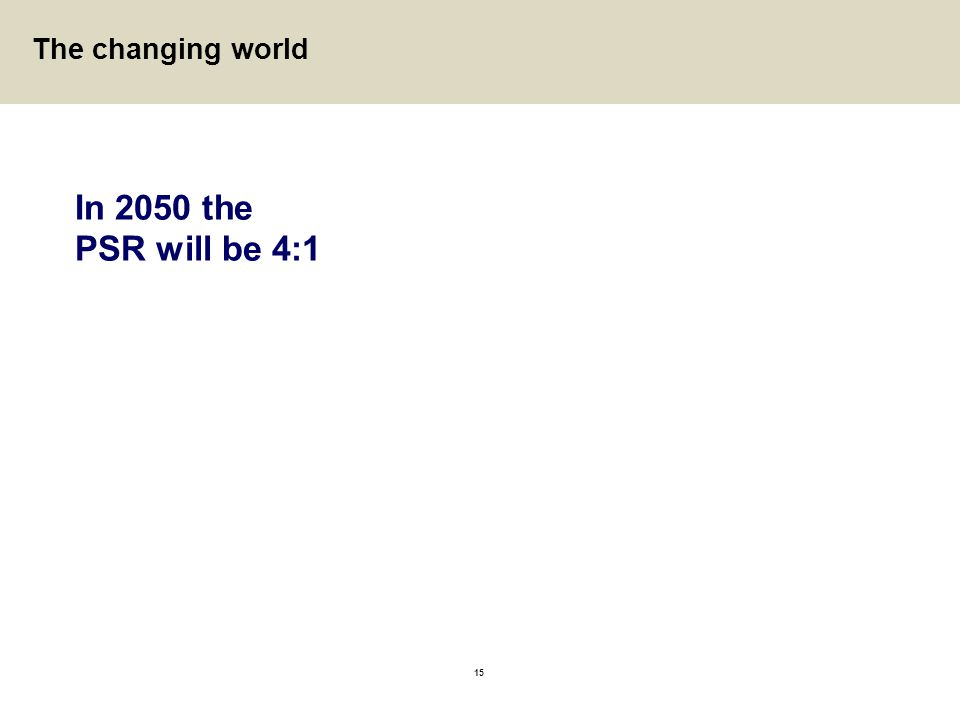 15 In 2050 the PSR will be 4:1 The changing world