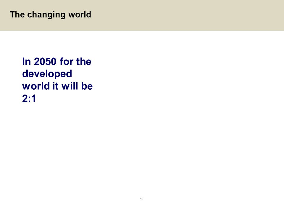 16 In 2050 for the developed world it will be 2:1 The changing world