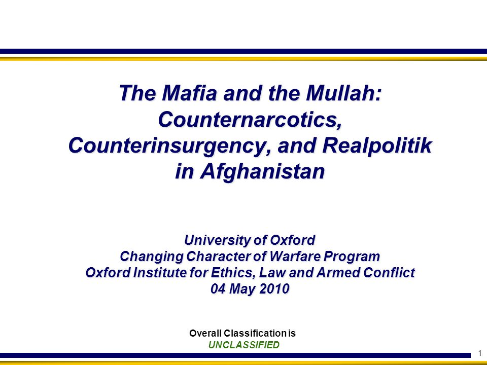 1 Overall Classification is UNCLASSIFIED The Mafia and the Mullah: Counternarcotics, Counterinsurgency, and Realpolitik in Afghanistan University of Oxford Changing Character of Warfare Program Oxford Institute for Ethics, Law and Armed Conflict 04 May 2010
