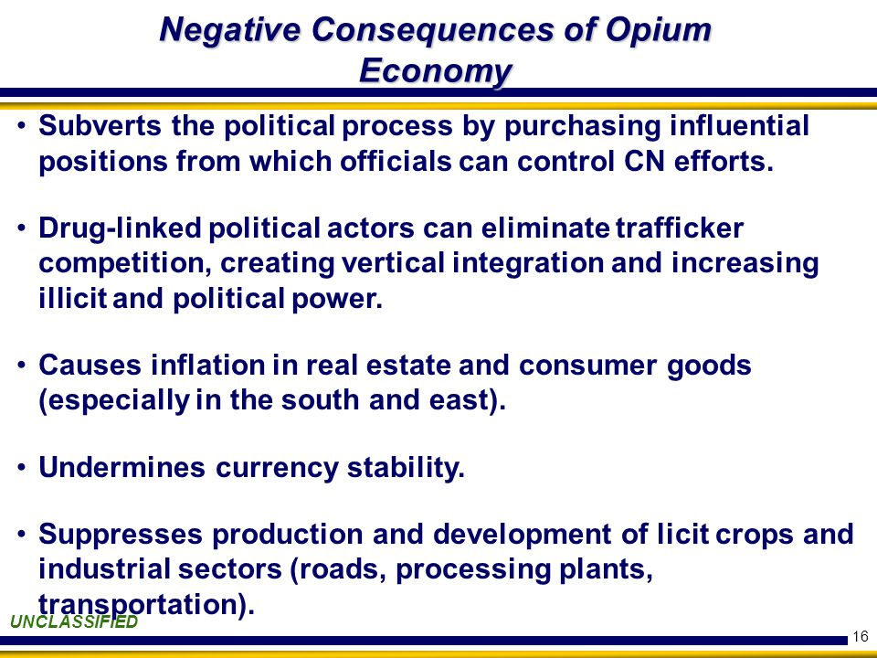 16 Negative Consequences of Opium Economy UNCLASSIFIED Subverts the political process by purchasing influential positions from which officials can control CN efforts.
