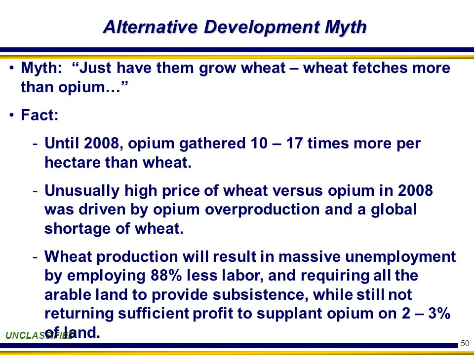 50 Alternative Development Myth UNCLASSIFIED Myth: Just have them grow wheat – wheat fetches more than opium… Fact: -Until 2008, opium gathered 10 – 17 times more per hectare than wheat.