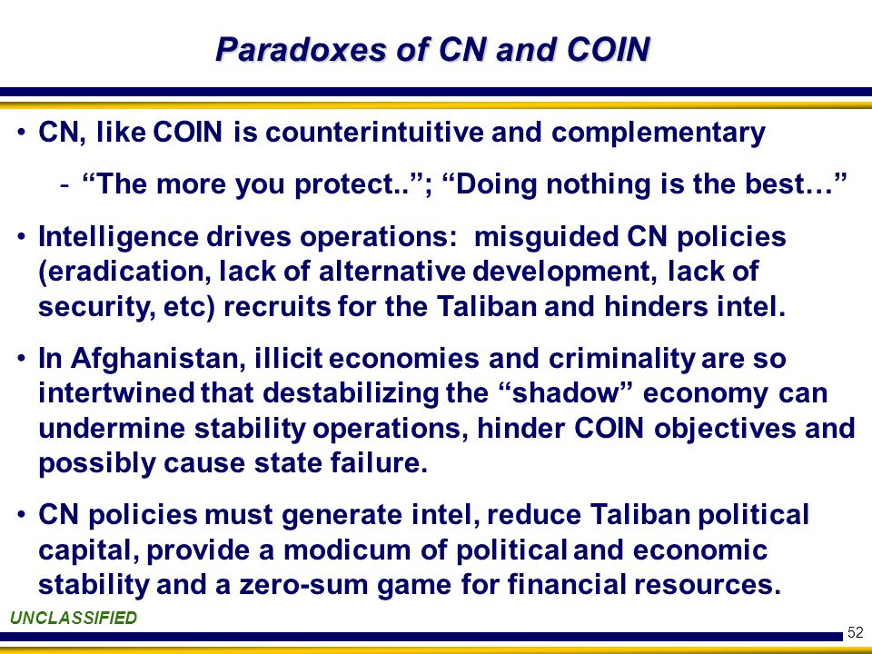 52 Paradoxes of CN and COIN UNCLASSIFIED CN, like COIN is counterintuitive and complementary - The more you protect.. ; Doing nothing is the best… Intelligence drives operations: misguided CN policies (eradication, lack of alternative development, lack of security, etc) recruits for the Taliban and hinders intel.