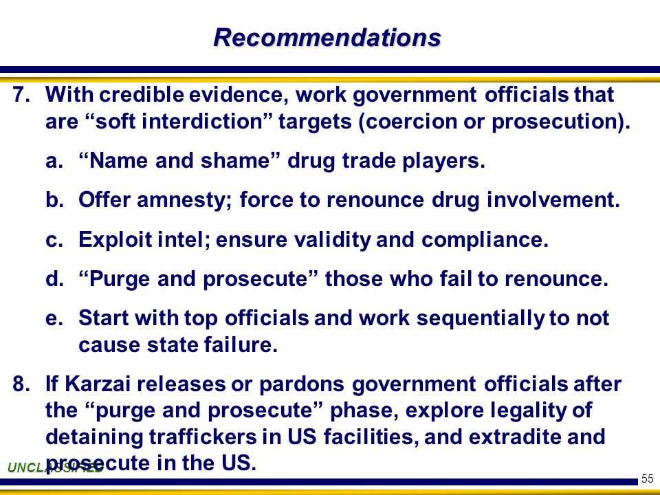 55 Recommendations UNCLASSIFIED 7.With credible evidence, work government officials that are soft interdiction targets (coercion or prosecution).