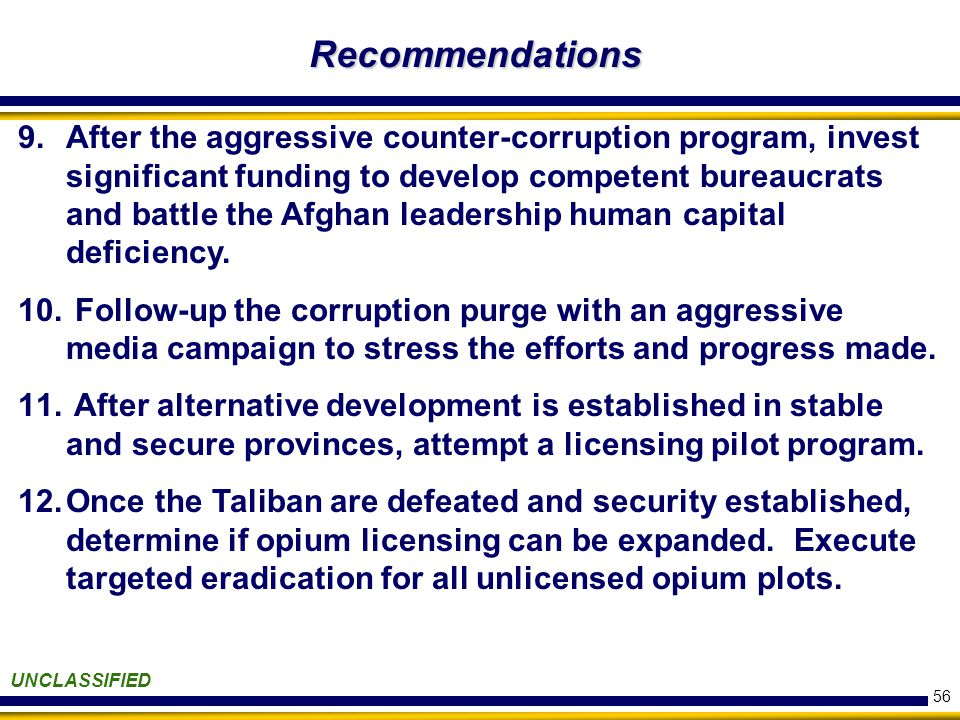 56 Recommendations UNCLASSIFIED 9.After the aggressive counter-corruption program, invest significant funding to develop competent bureaucrats and battle the Afghan leadership human capital deficiency.