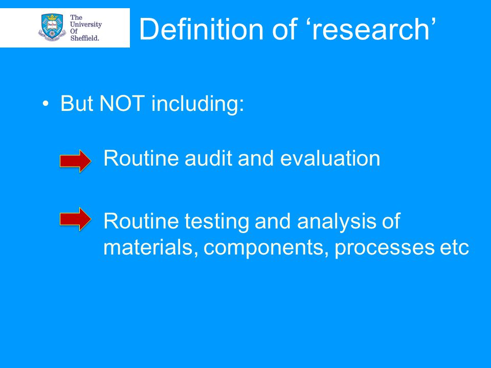 Definition of 'research' But NOT including: Routine audit and evaluation Routine testing and analysis of materials, components, processes etc