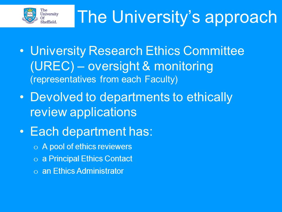 The University's approach University Research Ethics Committee (UREC) – oversight & monitoring (representatives from each Faculty) Devolved to departments to ethically review applications Each department has: o A pool of ethics reviewers o a Principal Ethics Contact o an Ethics Administrator